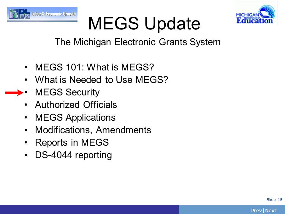 PrevNext | Slide 15 The Michigan Electronic Grants System MEGS 101: What is MEGS? What is Needed to Use MEGS? MEGS Security Authorized Officials MEGS