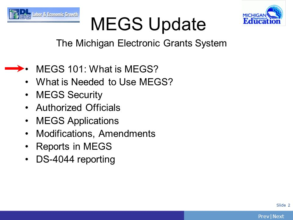 PrevNext | Slide 2 The Michigan Electronic Grants System MEGS 101: What is MEGS? What is Needed to Use MEGS? MEGS Security Authorized Officials MEGS A