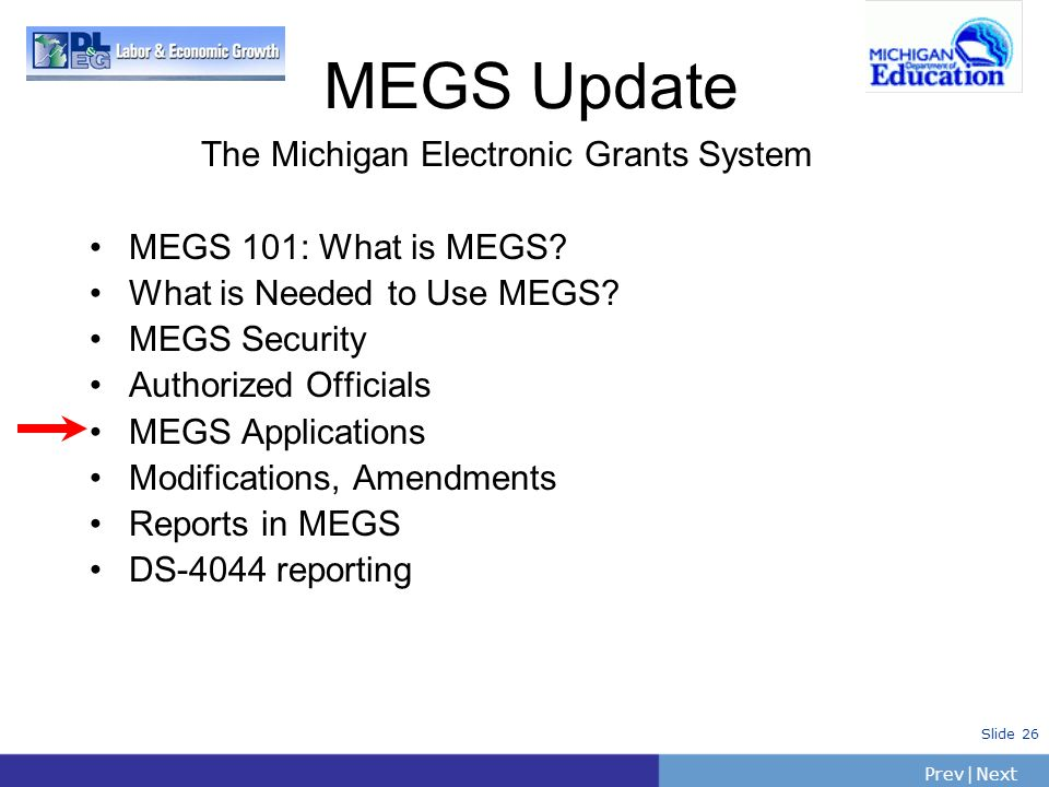 PrevNext | Slide 26 The Michigan Electronic Grants System MEGS 101: What is MEGS? What is Needed to Use MEGS? MEGS Security Authorized Officials MEGS