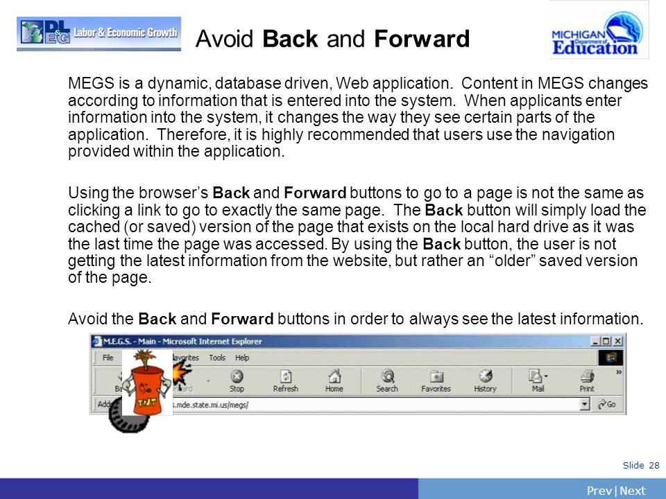 PrevNext | Slide 28 Avoid Back and Forward MEGS is a dynamic, database driven, Web application. Content in MEGS changes according to information that