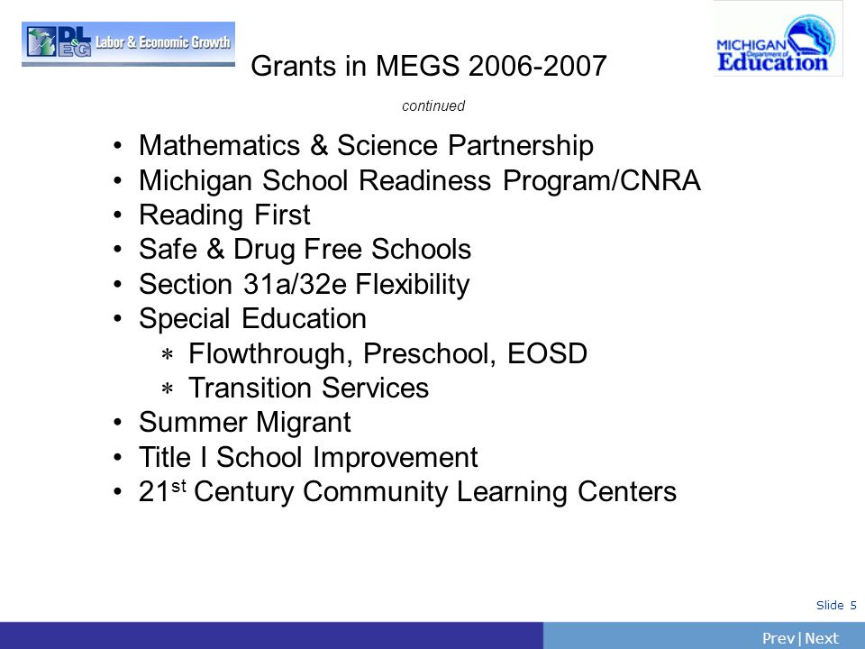 PrevNext | Slide 5 Grants in MEGS 2006-2007 continued Mathematics & Science Partnership Michigan School Readiness Program/CNRA Reading First Safe & Dr