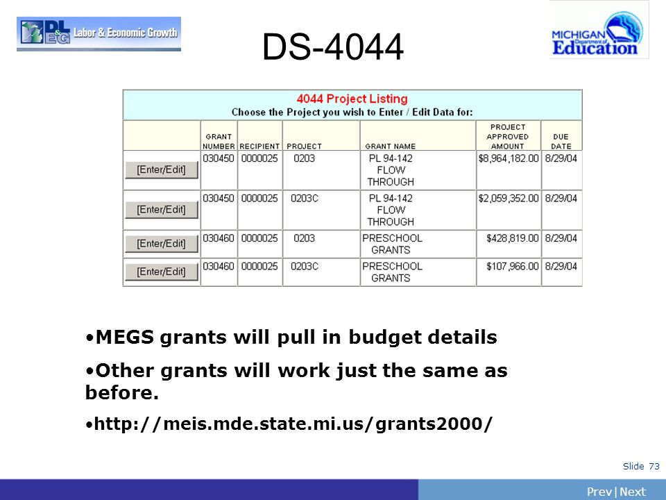 PrevNext | Slide 73 DS-4044 MEGS grants will pull in budget details Other grants will work just the same as before. http://meis.mde.state.mi.us/grants