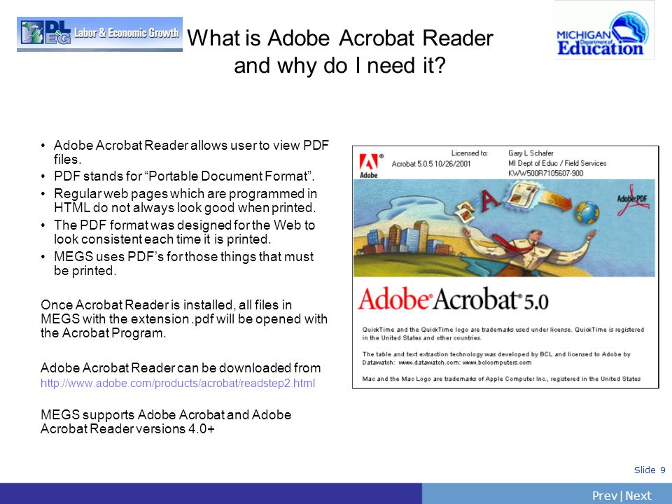 PrevNext | Slide 9 What is Adobe Acrobat Reader and why do I need it? Adobe Acrobat Reader allows user to view PDF files. PDF stands for Portable Docu