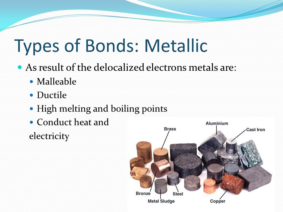 Types of Bonds: Metallic As result of the delocalized electrons metals are: Malleable Ductile High melting and boiling points Conduct heat and electri