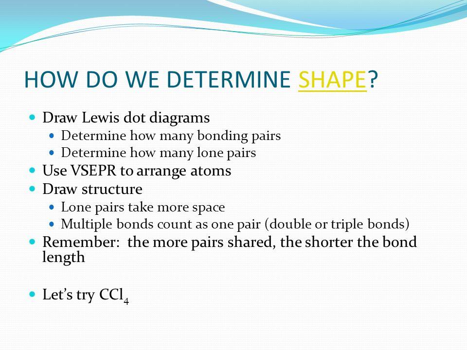 HOW DO WE DETERMINE SHAPE?SHAPE Draw Lewis dot diagrams Draw Lewis dot diagrams Determine how many bonding pairs Determine how many bonding pairs Dete