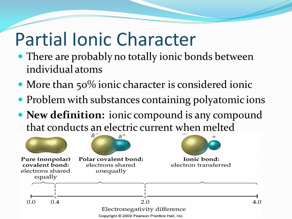 Partial Ionic Character There are probably no totally ionic bonds between individual atoms More than 50% ionic character is considered ionic Problem w
