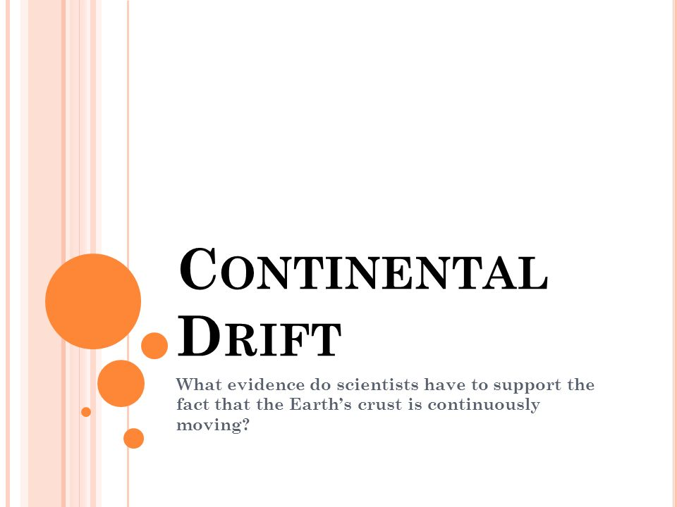 C ONTINENTAL D RIFT What evidence do scientists have to support the fact that the Earths crust is continuously moving?