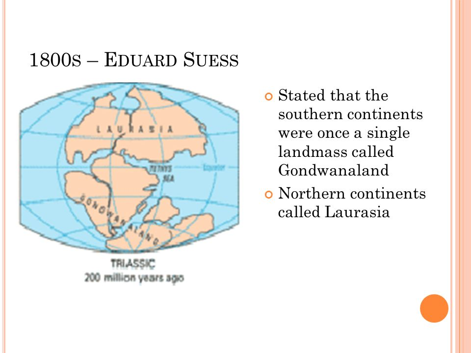 1800 S – E DUARD S UESS Stated that the southern continents were once a single landmass called Gondwanaland Northern continents called Laurasia