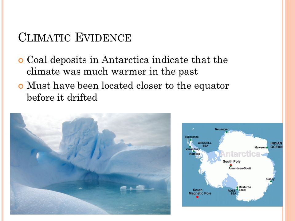 C LIMATIC E VIDENCE Coal deposits in Antarctica indicate that the climate was much warmer in the past Must have been located closer to the equator bef