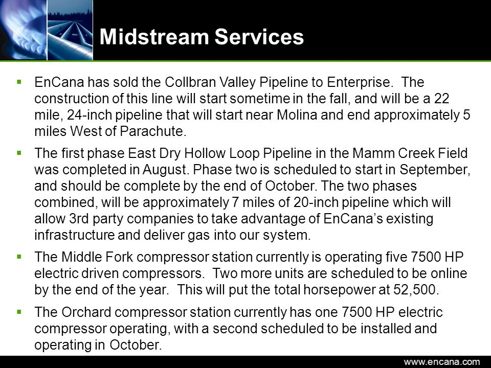EnCana Corporation www.encana.com Midstream Services EnCana has sold the Collbran Valley Pipeline to Enterprise. The construction of this line will st