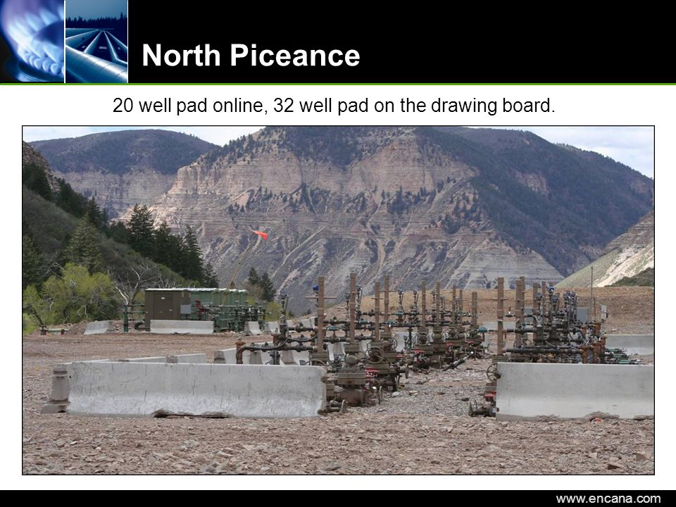 EnCana Corporation www.encana.com North Piceance 20 well pad online, 32 well pad on the drawing board.