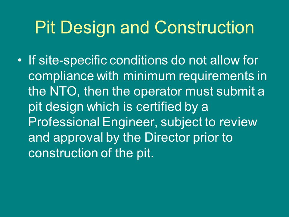 Pit Design and Construction If site-specific conditions do not allow for compliance with minimum requirements in the NTO, then the operator must submi