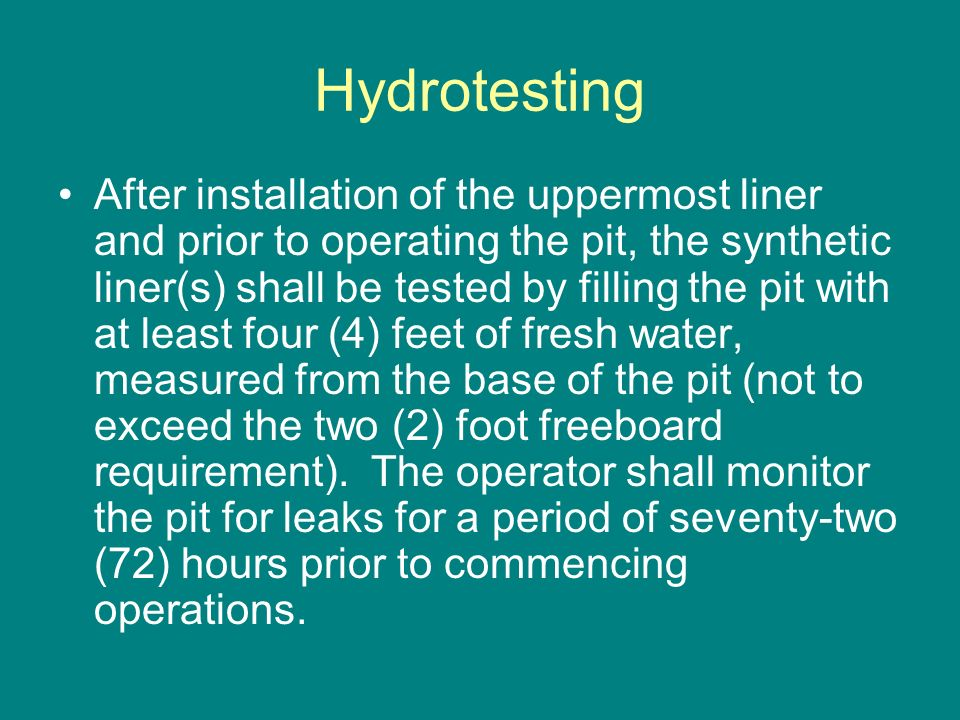 Hydrotesting After installation of the uppermost liner and prior to operating the pit, the synthetic liner(s) shall be tested by filling the pit with