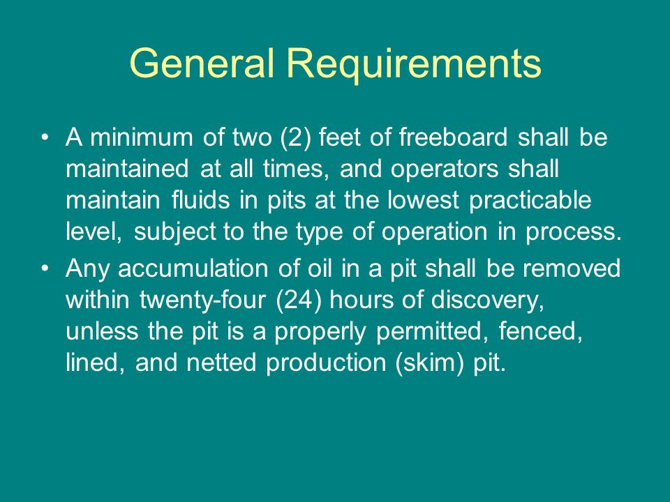General Requirements A minimum of two (2) feet of freeboard shall be maintained at all times, and operators shall maintain fluids in pits at the lowes