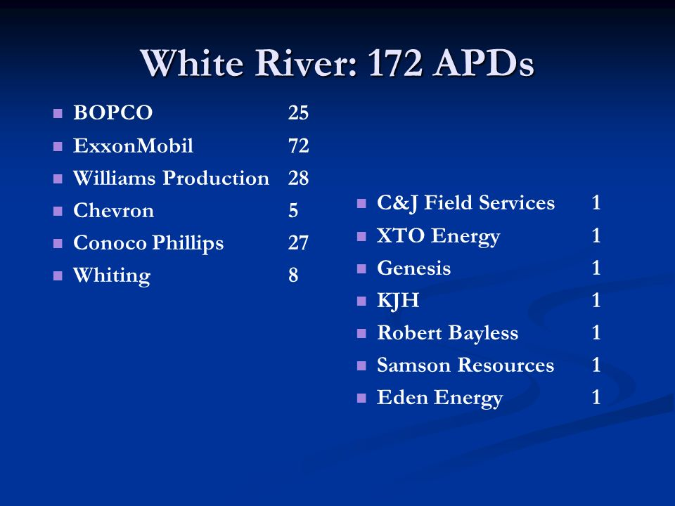 White River: 172 APDs BOPCO25 ExxonMobil72 Williams Production28 Chevron5 Conoco Phillips27 Whiting8 C&J Field Services1 XTO Energy1 Genesis1 KJH1 Robert Bayless1 Samson Resources1 Eden Energy 1