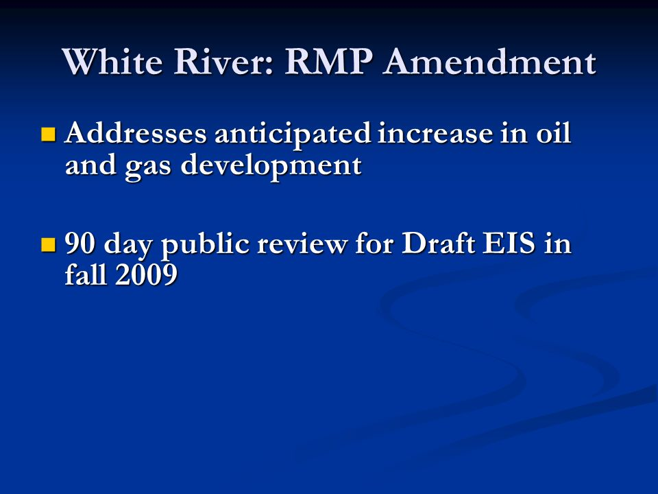 White River: RMP Amendment Addresses anticipated increase in oil and gas development Addresses anticipated increase in oil and gas development 90 day public review for Draft EIS in fall day public review for Draft EIS in fall 2009