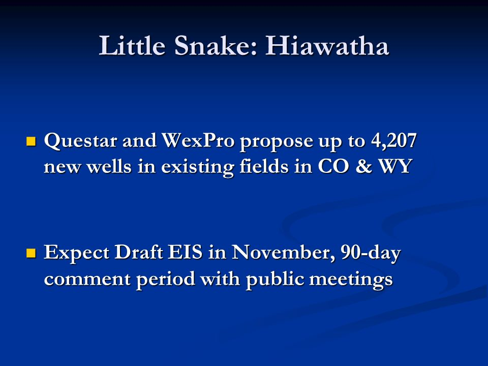 Little Snake: Hiawatha Questar and WexPro propose up to 4,207 new wells in existing fields in CO & WY Questar and WexPro propose up to 4,207 new wells in existing fields in CO & WY Expect Draft EIS in November, 90-day comment period with public meetings Expect Draft EIS in November, 90-day comment period with public meetings