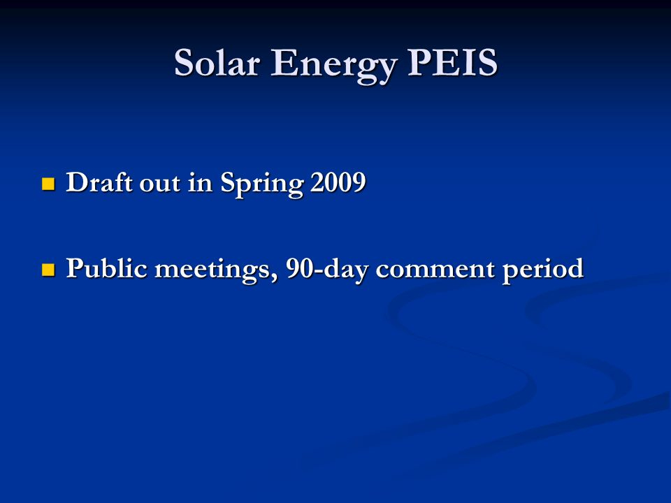 Solar Energy PEIS Draft out in Spring 2009 Draft out in Spring 2009 Public meetings, 90-day comment period Public meetings, 90-day comment period