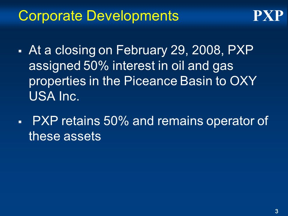 PXP 3 Corporate Developments At a closing on February 29, 2008, PXP assigned 50% interest in oil and gas properties in the Piceance Basin to OXY USA Inc.
