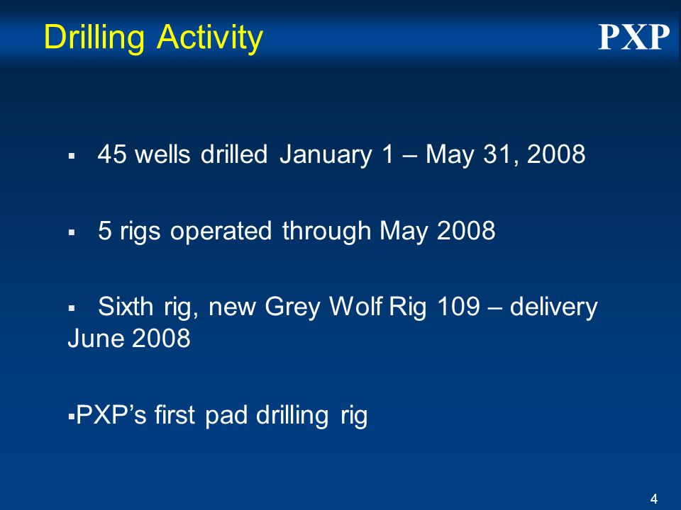 PXP 4 Drilling Activity 45 wells drilled January 1 – May 31, 2008 5 rigs operated through May 2008 Sixth rig, new Grey Wolf Rig 109 – delivery June 2008 PXPs first pad drilling rig