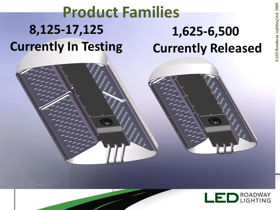 ©LED Roadway Lighting Ltd. 2009 Product Families 1,625-6,500 Currently Released 8,125-17,125 Currently In Testing