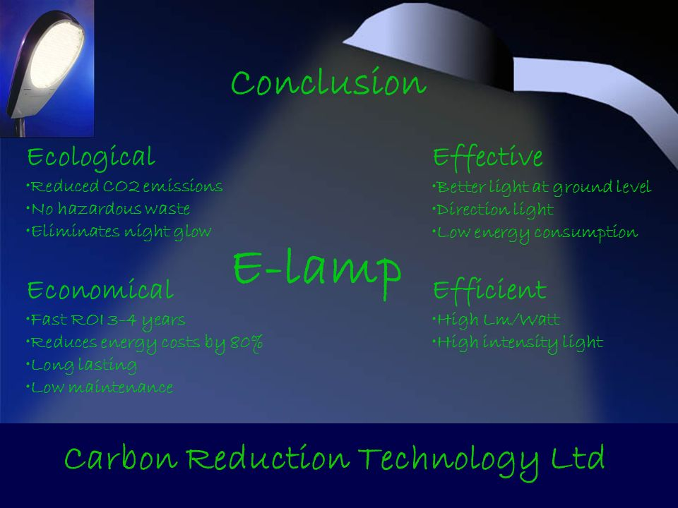 Conclusion Carbon Reduction Technology Ltd E-lamp Economical Fast ROI 3-4 years Reduces energy costs by 80% Long lasting Low maintenance Efficient High Lm/Watt High intensity light Ecological Reduced CO2 emissions No hazardous waste Eliminates night glow Effective Better light at ground level Direction light Low energy consumption