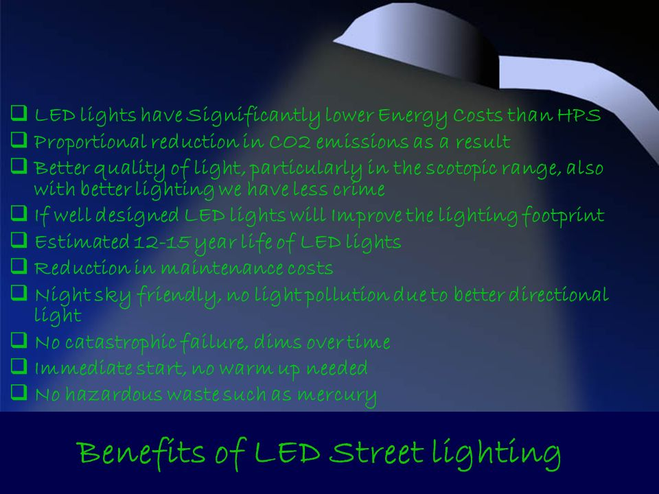 LED lights have Significantly lower Energy Costs than HPS Proportional reduction in CO2 emissions as a result Better quality of light, particularly in the scotopic range, also with better lighting we have less crime If well designed LED lights will Improve the lighting footprint Estimated 12-15 year life of LED lights Reduction in maintenance costs Night sky friendly, no light pollution due to better directional light No catastrophic failure, dims over time Immediate start, no warm up needed No hazardous waste such as mercury Benefits of LED Street lighting