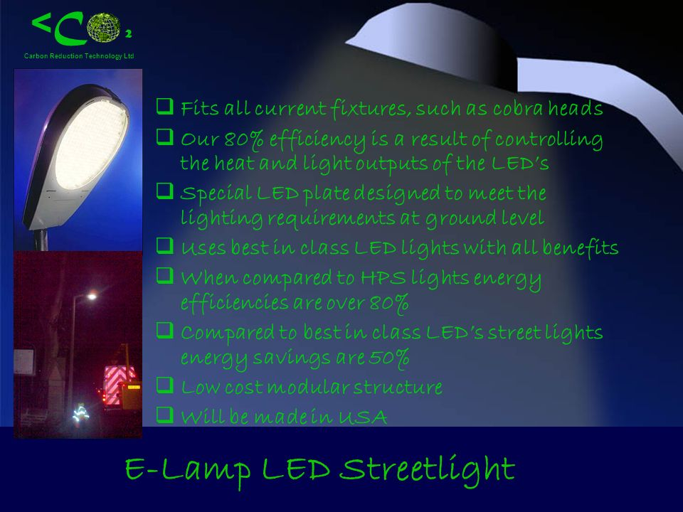 < C ² Carbon Reduction Technology Ltd E-Lamp LED Streetlight Fits all current fixtures, such as cobra heads Our 80% efficiency is a result of controll