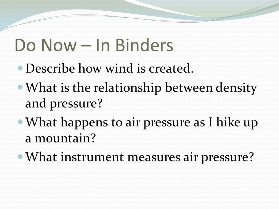Do Now – In Binders Describe how wind is created. What is the relationship between density and pressure? What happens to air pressure as I hike up a m