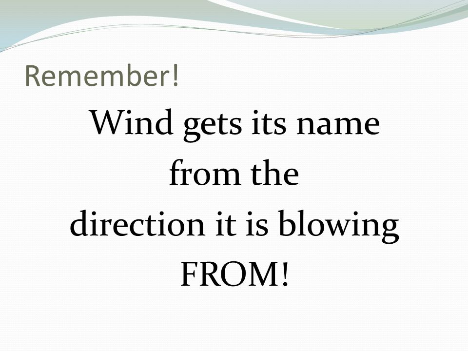Remember! Wind gets its name from the direction it is blowing FROM!
