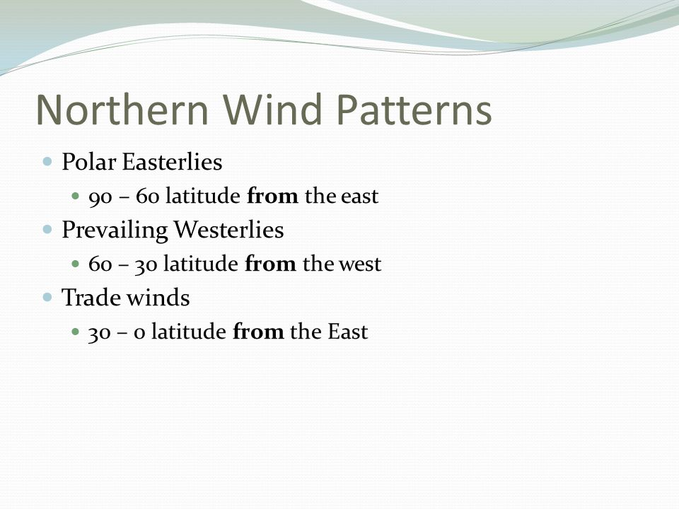 Northern Wind Patterns Polar Easterlies 90 – 60 latitude from the east Prevailing Westerlies 60 – 30 latitude from the west Trade winds 30 – 0 latitud