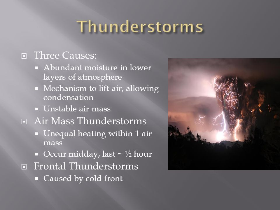 Three Causes: Abundant moisture in lower layers of atmosphere Mechanism to lift air, allowing condensation Unstable air mass Air Mass Thunderstorms Un