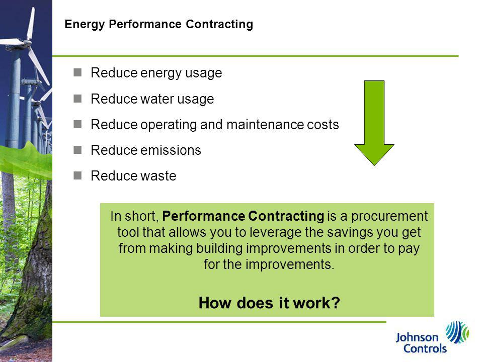 Pg 17 17 Energy Performance Contracting In short, Performance Contracting is a procurement tool that allows you to leverage the savings you get from m