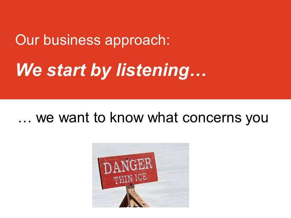 Pg 3 3 Our business approach: We start by listening… … we want to know what concerns you