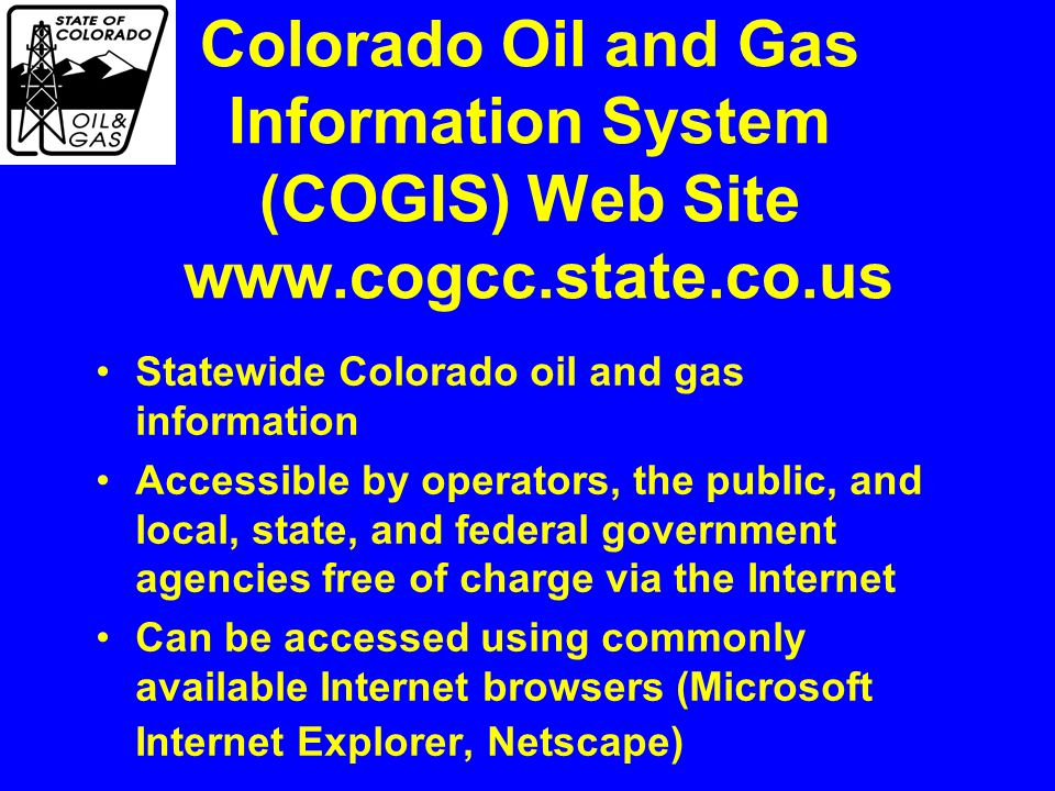 Colorado Oil and Gas Information System (COGIS) Web Site www.cogcc.state.co.us Statewide Colorado oil and gas information Accessible by operators, the public, and local, state, and federal government agencies free of charge via the Internet Can be accessed using commonly available Internet browsers (Microsoft Internet Explorer, Netscape)