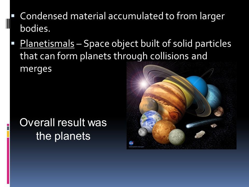 Condensed material accumulated to from larger bodies. Planetismals – Space object built of solid particles that can form planets through collisions an