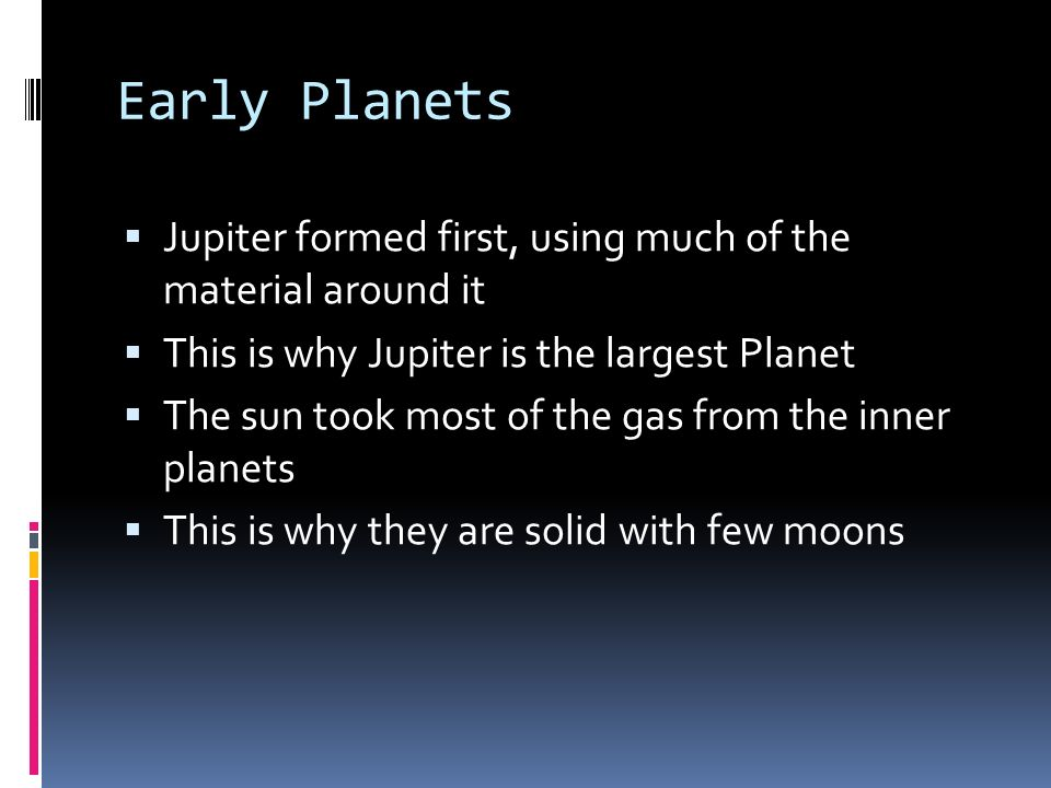 Early Planets Jupiter formed first, using much of the material around it This is why Jupiter is the largest Planet The sun took most of the gas from t