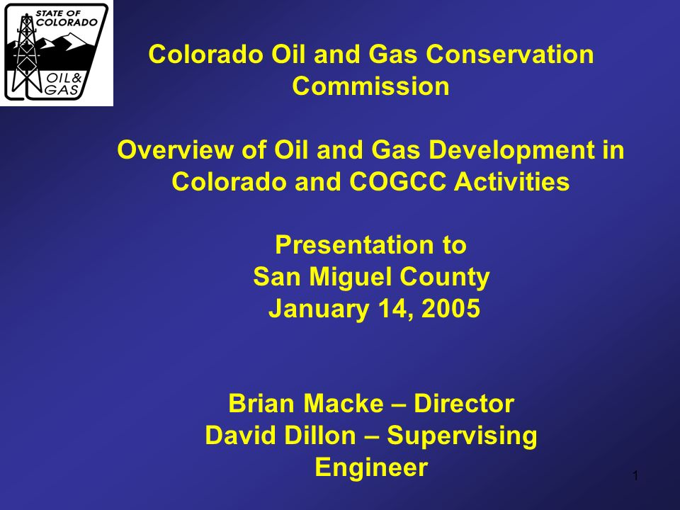 1 Colorado Oil and Gas Conservation Commission Overview of Oil and Gas Development in Colorado and COGCC Activities Presentation to San Miguel County