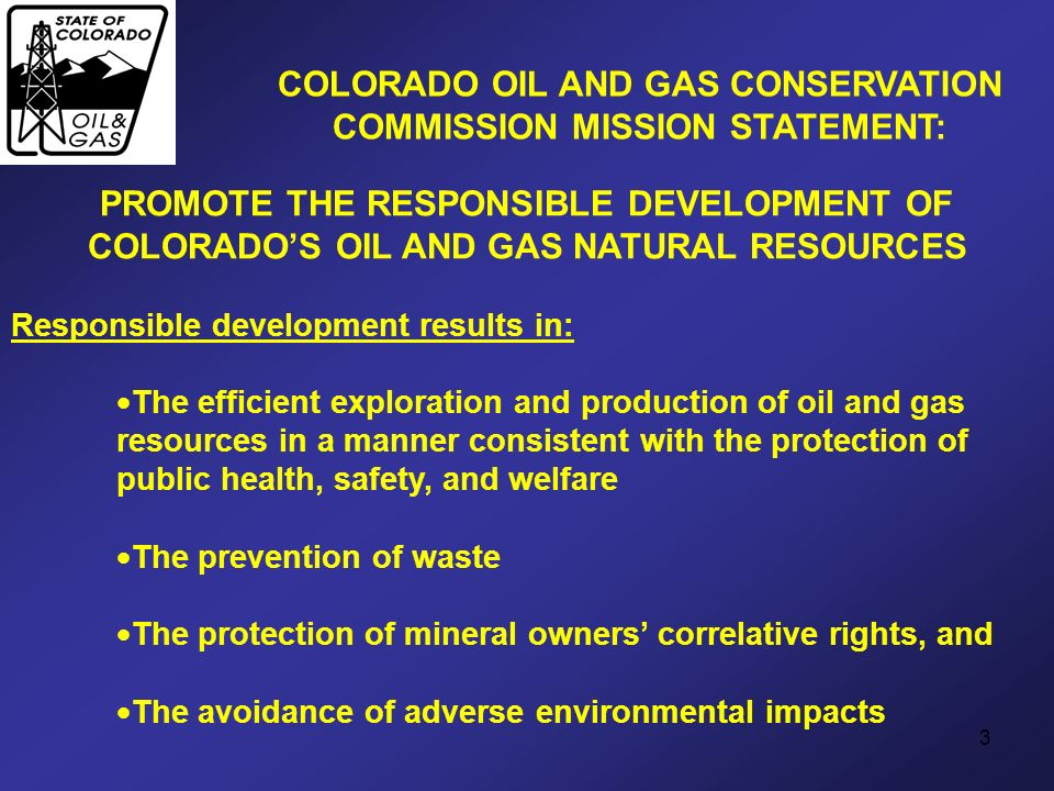 3 PROMOTE THE RESPONSIBLE DEVELOPMENT OF COLORADOS OIL AND GAS NATURAL RESOURCES Responsible development results in: The efficient exploration and pro