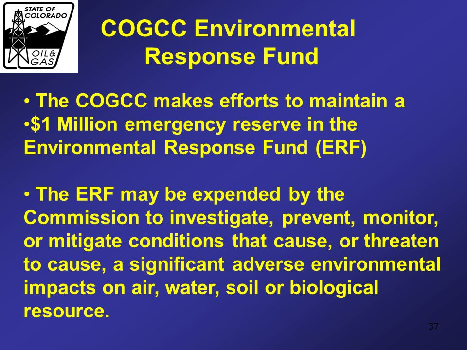 37 COGCC Environmental Response Fund The COGCC makes efforts to maintain a $1 Million emergency reserve in the Environmental Response Fund (ERF) The E