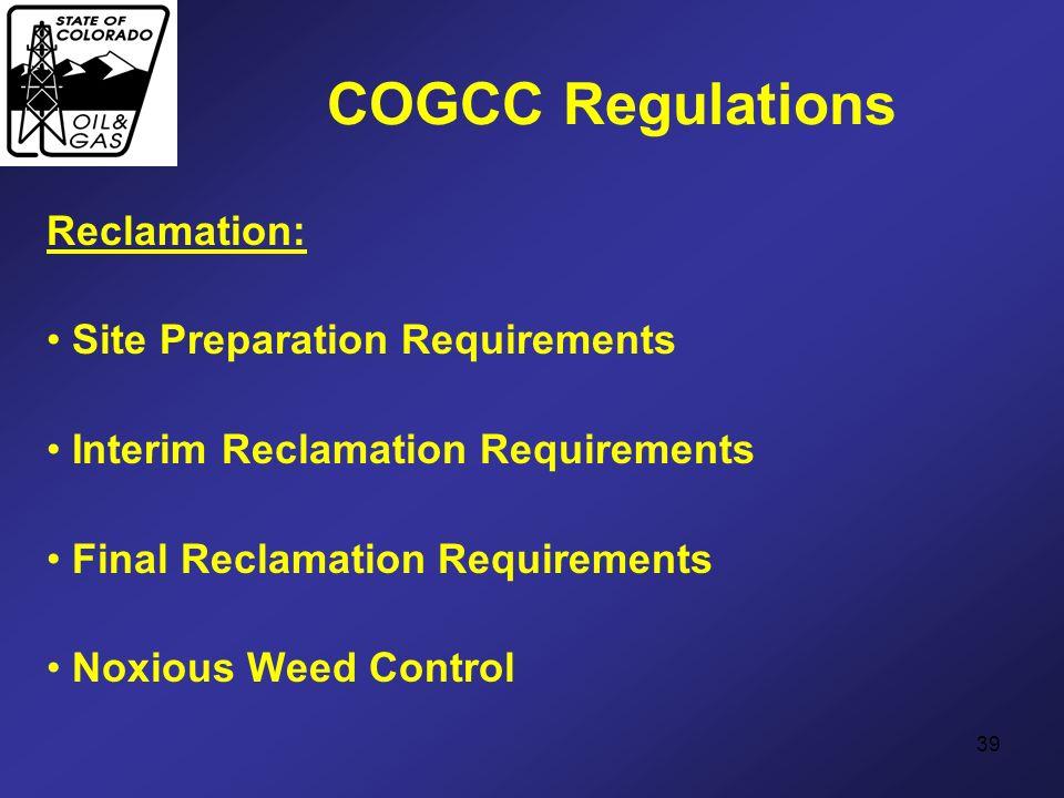 39 COGCC Regulations Reclamation: Site Preparation Requirements Interim Reclamation Requirements Final Reclamation Requirements Noxious Weed Control