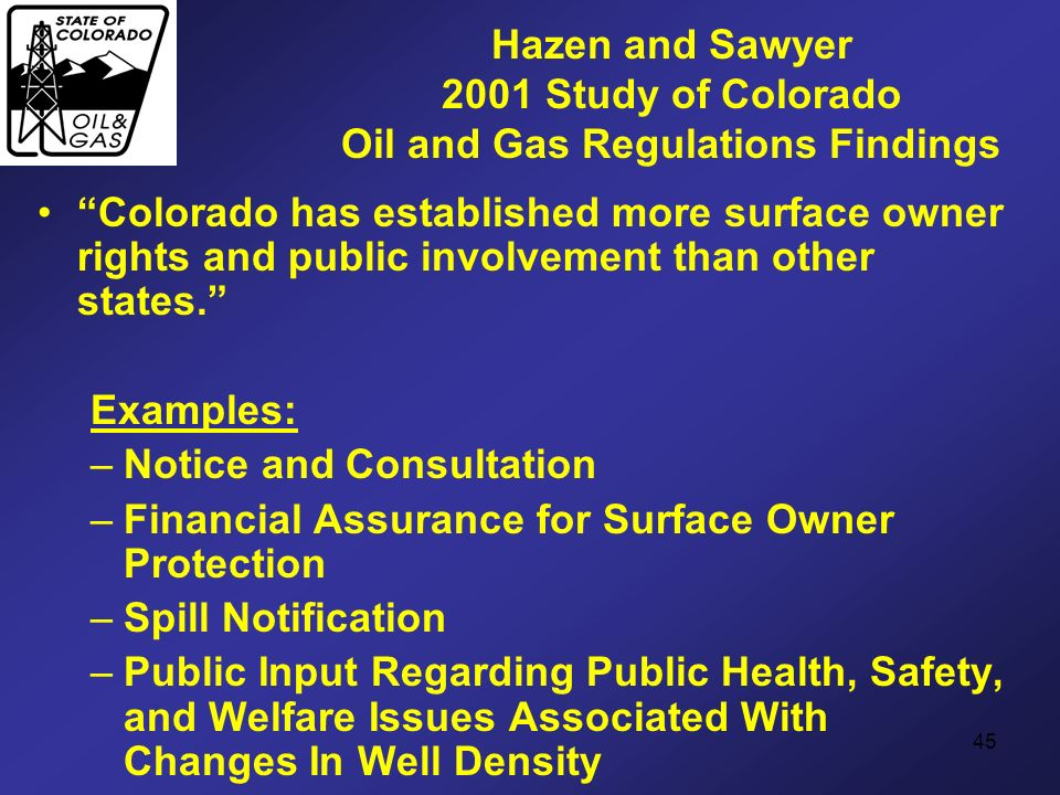 45 Hazen and Sawyer 2001 Study of Colorado Oil and Gas Regulations Findings Colorado has established more surface owner rights and public involvement