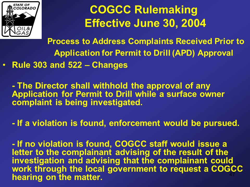 47 COGCC Rulemaking Effective June 30, 2004 Process to Address Complaints Received Prior to Application for Permit to Drill (APD) Approval Rule 303 an