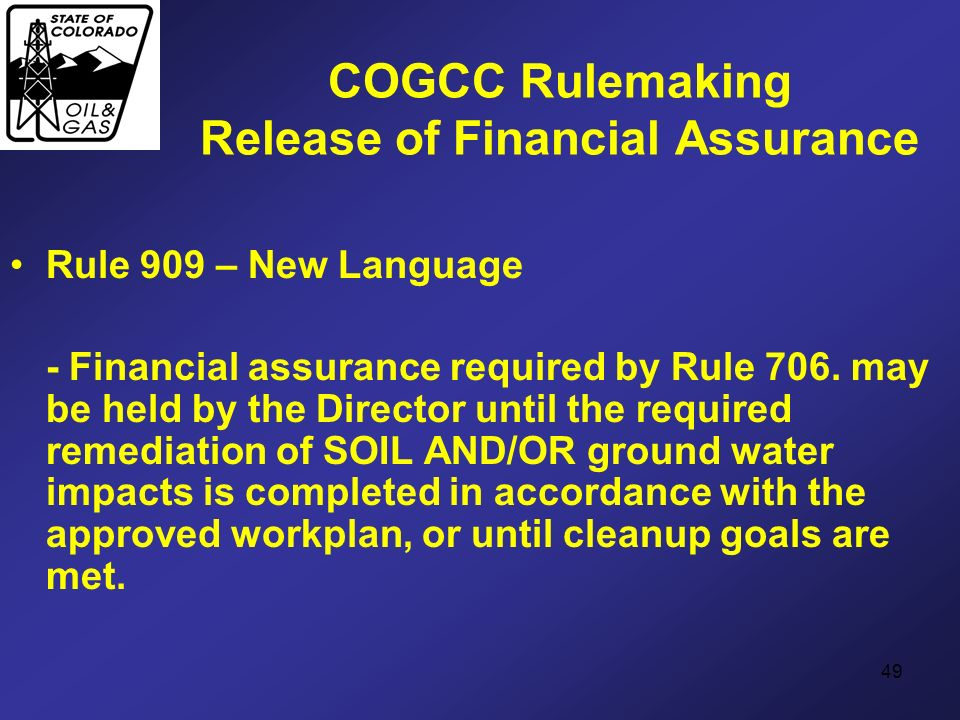 49 COGCC Rulemaking Release of Financial Assurance Rule 909 – New Language - Financial assurance required by Rule 706. may be held by the Director unt