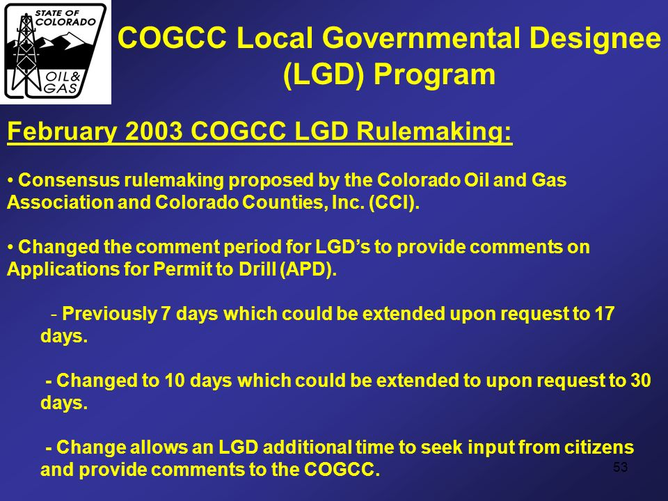 53 COGCC Local Governmental Designee (LGD) Program February 2003 COGCC LGD Rulemaking: Consensus rulemaking proposed by the Colorado Oil and Gas Assoc