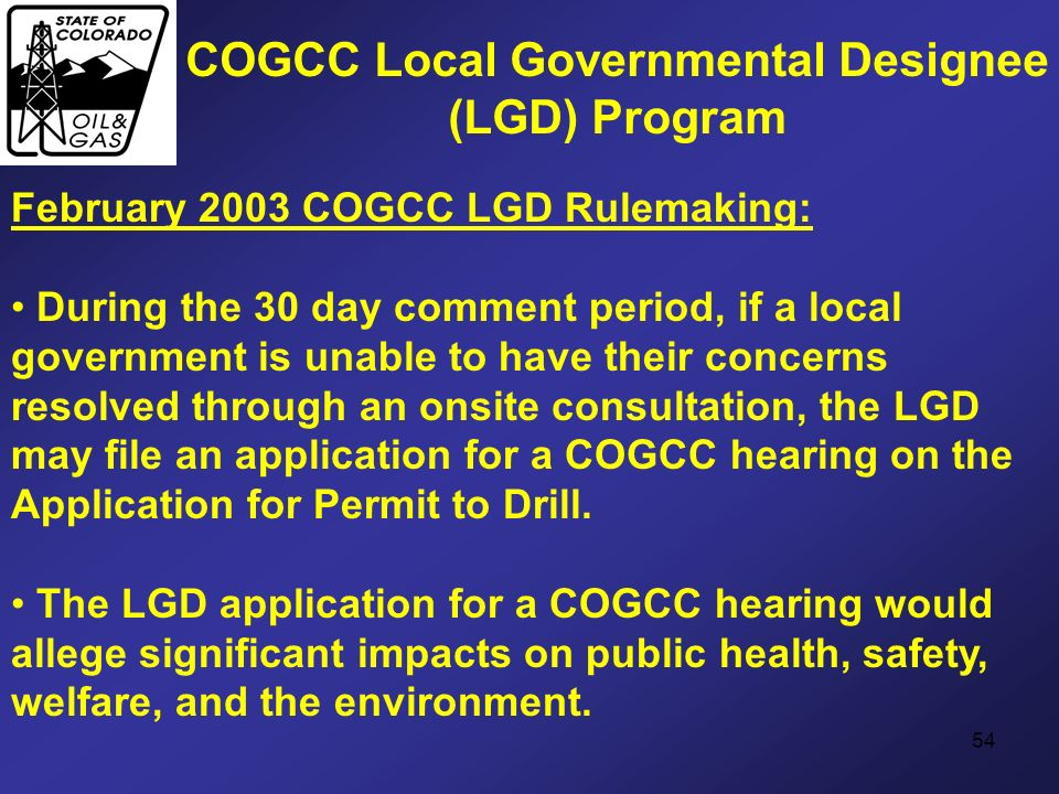 54 COGCC Local Governmental Designee (LGD) Program February 2003 COGCC LGD Rulemaking: During the 30 day comment period, if a local government is unab