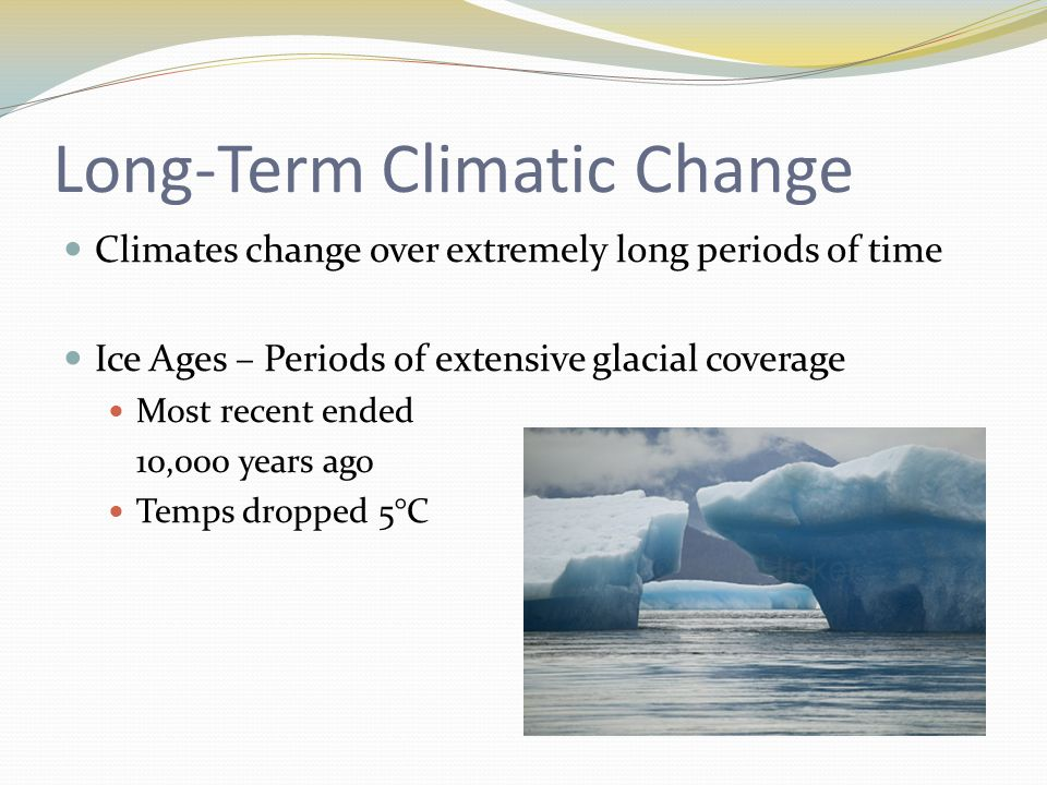 Long-Term Climatic Change Climates change over extremely long periods of time Ice Ages – Periods of extensive glacial coverage Most recent ended 10,000 years ago Temps dropped 5°C