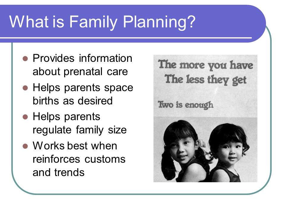 What is Family Planning? Provides information about prenatal care Helps parents space births as desired Helps parents regulate family size Works best