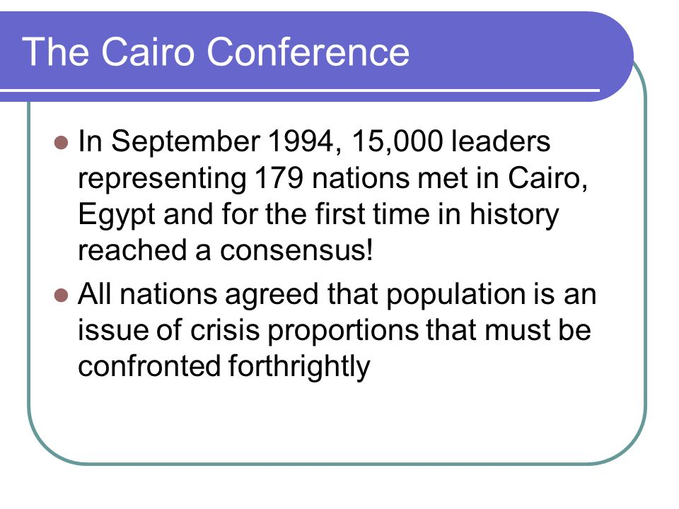The Cairo Conference In September 1994, 15,000 leaders representing 179 nations met in Cairo, Egypt and for the first time in history reached a consen
