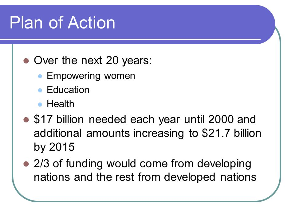 Plan of Action Over the next 20 years: Empowering women Education Health $17 billion needed each year until 2000 and additional amounts increasing to